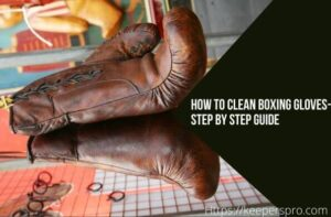 How To Clean Boxing Gloves- Naturally Clean And Deodorize Boxing Gloves Guide